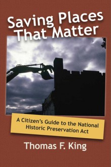 SAVING PLACES THAT MATTER: A CITIZEN'S GUIDE TO THE NATIONAL HISTORIC PRESERVATION ACT - Thomas F. King