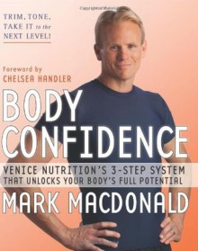 Body Confidence: Venice Nutrition's 3-Step System That Unlocks Your Body's Full Potential - Mark MacDonald, Chelsea Handler