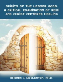 Spirits of the Lesser Gods: A Critical Examination of Reiki and Christ-Centered Healing - Rhonda, J. McClenton