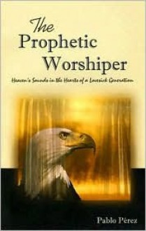 The Prophetic Worshiper: Heaven's Sounds in the Hearts of a Lovesick Generation - Pablo Perez