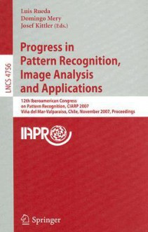Progress in Pattern Recognition, Image Analysis and Applications: 12th Iberoamerican Congress on Pattern Recognition, CIARP 2007, Valpariso, Chile, November 13-16, 2007, Proceedings - Luis Rueda