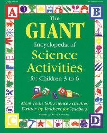 The GIANT Encyclopedia of Science Activities for Children 3 to 6: More than 600 Science Activities Written by Teachers for Teachers - Kathy Charner
