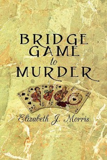 Bridge Game to Murder - Elizabeth J. Morris
