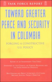Toward Greater Peace and Security in Columbia: Forging a Constructive U.S. Policy: Report of an Independent Task Force - Bob Graham, Michael Shifter, Brent Scowcroft