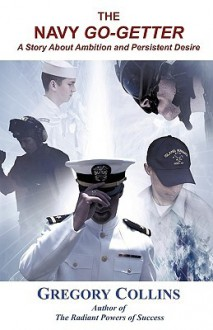 The Navy Go-Getter: A Story about Ambition and Persistent Desire - Gregory Collins