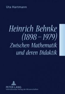 Heinrich Behnke (1898-1979) - Zwischen Mathematik Und Deren Didaktik - Uta Hartmann
