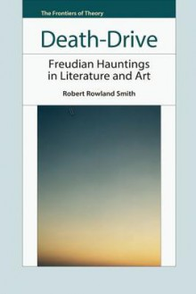 Death-Drive: Freudian Hauntings in Literature and Art - Robert Rowland Smith