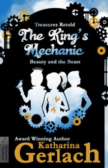 The King's Mechanic: Beauty and the Beast (Treasures Retold #3) - Katharina Gerlach