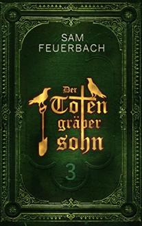 Der Totengräbersohn: Buch 3 - Ludwig Feuerbach