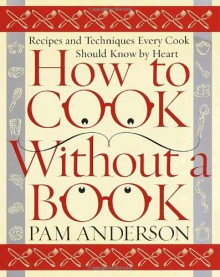 How to Cook Without a Book: Recipes and Techniques Every Cook Should Know by Heart - Pam Anderson