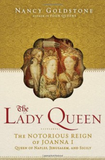 The Lady Queen: The Notorious Reign of Joanna I, Queen of Naples, Jerusalem, and Sicily - Nancy Goldstone