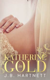 Katherine in Gold - J.B. Hartnett