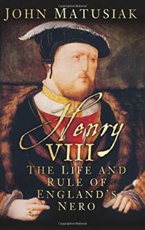 Henry VIII: The Life and Rule of England's Nero - John Matusiak