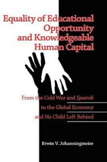 Equality of Educational Opportunity and Knowledgeable Human Capital: From the Cold War and Sputnik to the Global Economy and No Child Left Behind (Hc) - Erwin Johanningmeier