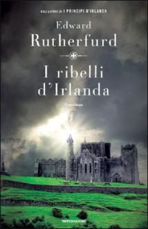 I ribelli d'Irlanda - Edward Rutherfurd, Francesco Saba Sardi