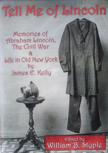 Tell Me Of Lincoln: Memories Of Abraham Lincoln, The Civil War, And Life In Old New York - James Edward Kelly, William B. Styple