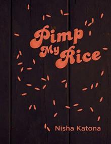 Pimp My Rice: Spice It Up, Dress It Up, Serve It Up - Nisha Katona