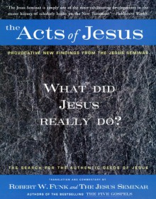 The Acts Of Jesus: The Search For The Authentic Deeds Of Jesus - Robert W. Funk