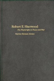 Robert E. Sherwood: The Playwright in Peace and War - Harriet Hyman Alonso