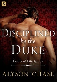 Disciplined by the Duke (Lords of Discipline) - Alyson Chase