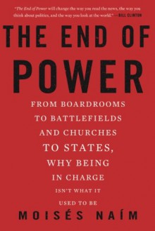 The End of Power: From Boardrooms to Battlefields and Churches to States, Why Being In Charge Isn't What It Used to Be - Moises Naim
