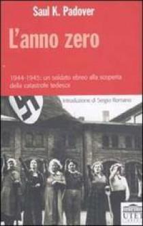 L'anno Zero: 1944-1945. Un soldato ebreo alla scoperta della catastrofa tedesca - Saul K. Padover