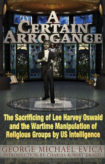 A Certain Arrogance: The Sacrificing of Lee Harvey Oswald and the Wartime Manipulation of Religious Groups by U.S. Intelligence - George Michael Evica, Charles Robert Drago