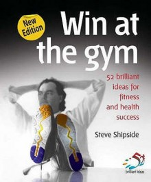 52 Brillant Ideas: One Good Idea Can Change Your Life: Win at the Gym: Secrets of Fitness and Health Success - Steve Shipside