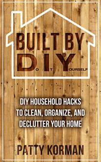Built By DIY: Frugal and Easy - DIY Household Hacks to Clean, Organize, and Declutter Your Home (DIY Projects and DIY Hacks for a Better Home) - Patty Korman
