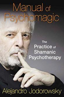 Manual of Psychomagic: The Practice of Shamanic Psychotherapy - Alejandro Jodorowsky