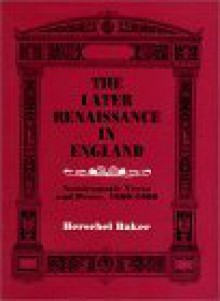 The Later Renaissance in England: Nondramatic Verse and Prose, 1600-1660 - Herschel Baker