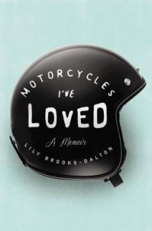 Motorcycles I've Loved: A Memoir - Lily Brooks-Dalton