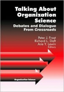 Talking about Organization Science: Debates and Dialogue from Crossroads - Peter J. Frost, Arie Lewin