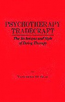 Psychotherapy Tradecraft: The Technique and Style of Doing: The Technique & Style of Doing Therapy - Theodore H Blau