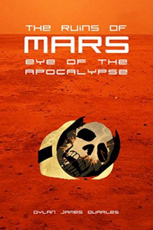 The Ruins of Mars: Eye of the Apocalypse (The Ruins of Mars Trilogy Book 3) - Dylan James Quarles