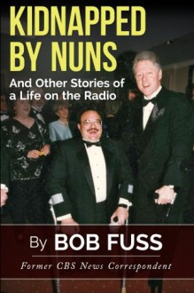 Kidnapped By Nuns: And Other Stories of a Life on the Radio - Bob Fuss