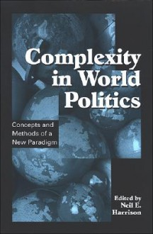 Complexity in World Politics: Concepts and Methods of a New Paradigm - Neil E. Harrison