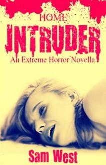 Home Intruder: An Extreme Horror Novella - Sam West