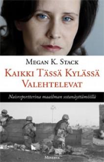Kaikki tässä kylässä valehtelevat: Naisreportterina maailman sotanäyttämöillä - Megan K. Stack, Kirsti Peitsara