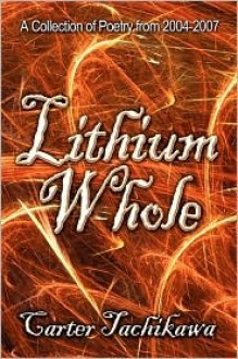 Lithium Whole: A Collection of Poetry from 2004-2007 - Carter Tachikawa