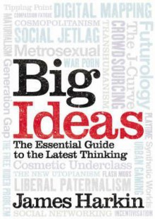 Big Ideas: The Essential Guide To The Latest Thinking - James Harkin