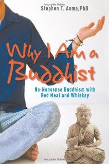 Why I Am a Buddhist: No-Nonsense Buddhism with Red Meat and Whiskey - Stephen T. Asma
