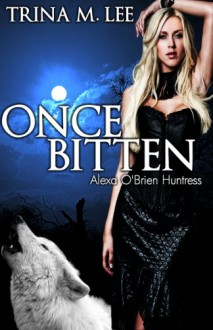 Once Bitten (Alexa O'Brien Huntress Book 1) - Trina M. Lee