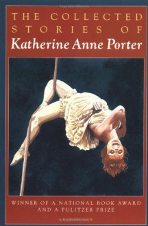The Collected Stories of Katherine Anne Porter - Katherine Anne Porter