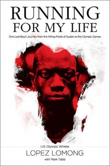 Running for My Life: One Lost Boy's Journey from the Killing Fields of Sudan to the Olympic Games - Lopez Lomong,Mark Tabb