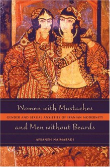 Women with Mustaches and Men without Beards: Gender and Sexual Anxieties of Iranian Modernity - Afsaneh Najmabadi