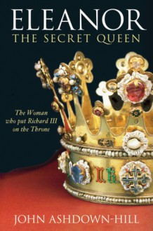 Eleanor, The Secret Queen: The Woman Who Put Richard III on the Throne - John Ashdown-Hill