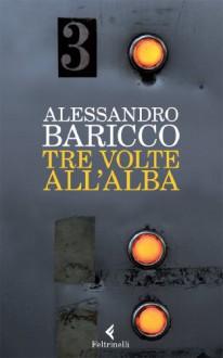 Tre volte all'alba - Alessandro Baricco