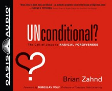 Unconditional? (Library Edition): The Call of Jesus to Radical Forgiveness - Brian Zahnd, Jon Gauger