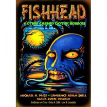 Fishhead & Other Carney Gothic Horrors - Lawrence Adam Shell,Guillermo del Toro,Mark Evan Walker,John Wooley,Michael H. Price,Irvin S. Cobb,Joe R. Lansdale